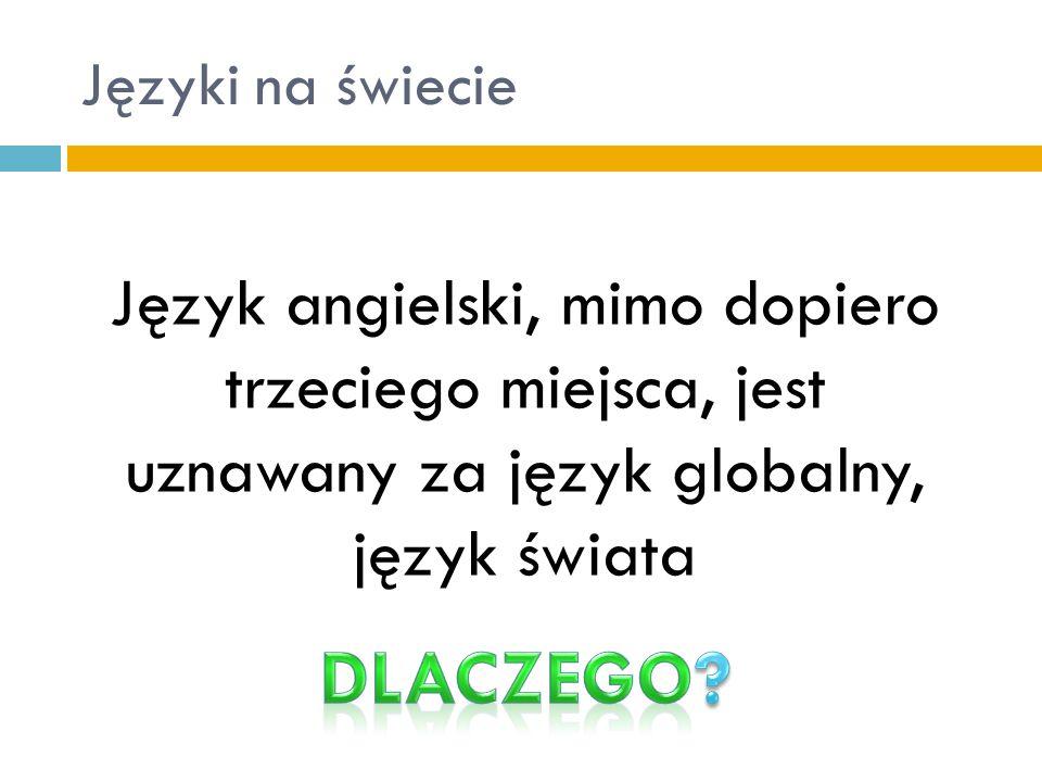 Języki na świecie Język angielski, mimo dopiero trzeciego miejsca, jest uznawany za język globalny, język świata.