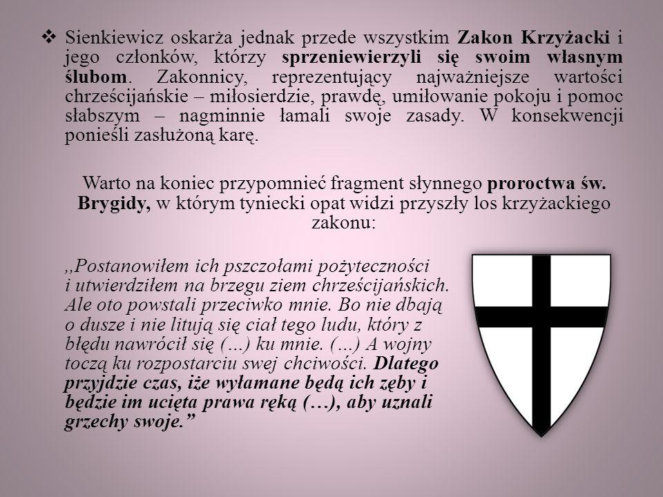 Sienkiewicz oskarża jednak przede wszystkim Zakon Krzyżacki i jego członków, którzy sprzeniewierzyli się swoim własnym ślubom. Zakonnicy, reprezentujący najważniejsze wartości chrześcijańskie – miłosierdzie, prawdę, umiłowanie pokoju i pomoc słabszym – nagminnie łamali swoje zasady. W konsekwencji ponieśli zasłużoną karę.