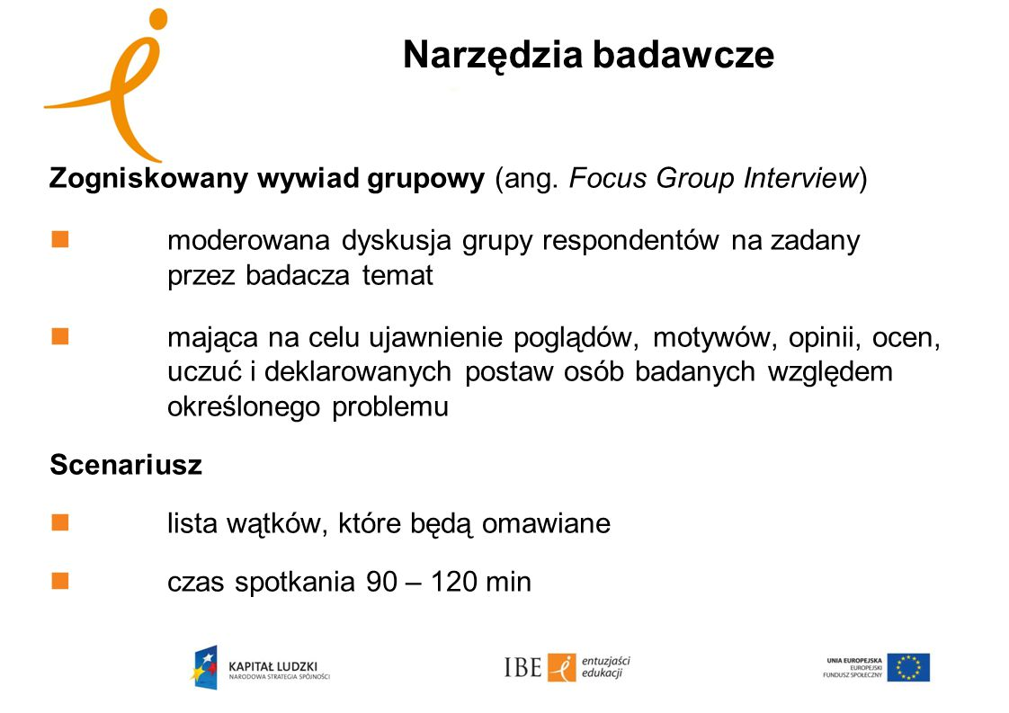Narzędzia badawcze Zogniskowany wywiad grupowy (ang. Focus Group Interview) moderowana dyskusja grupy respondentów na zadany przez badacza temat.