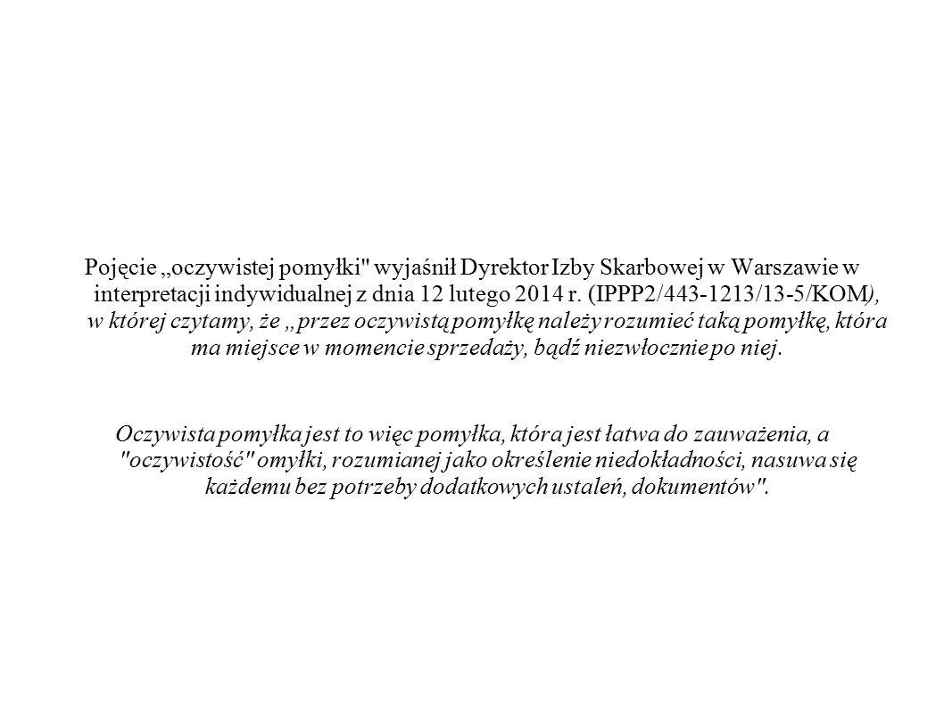 """Pojęcie """"oczywistej pomyłki wyjaśnił Dyrektor Izby Skarbowej w Warszawie w interpretacji indywidualnej z dnia 12 lutego 2014 r. (IPPP2/443-1213/13-5/KOM), w której czytamy, że """"przez oczywistą pomyłkę należy rozumieć taką pomyłkę, która ma miejsce w momencie sprzedaży, bądź niezwłocznie po niej."""