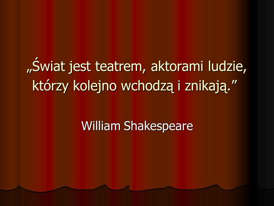 """""""Świat jest teatrem, aktorami ludzie, którzy kolejno wchodzą i znikają"""