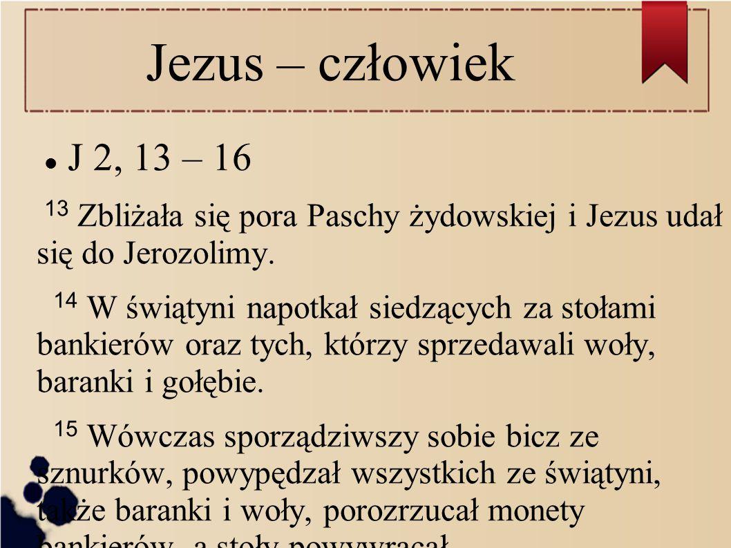 Jezus – człowiek J 2, 13 – 16. 13 Zbliżała się pora Paschy żydowskiej i Jezus udał się do Jerozolimy.