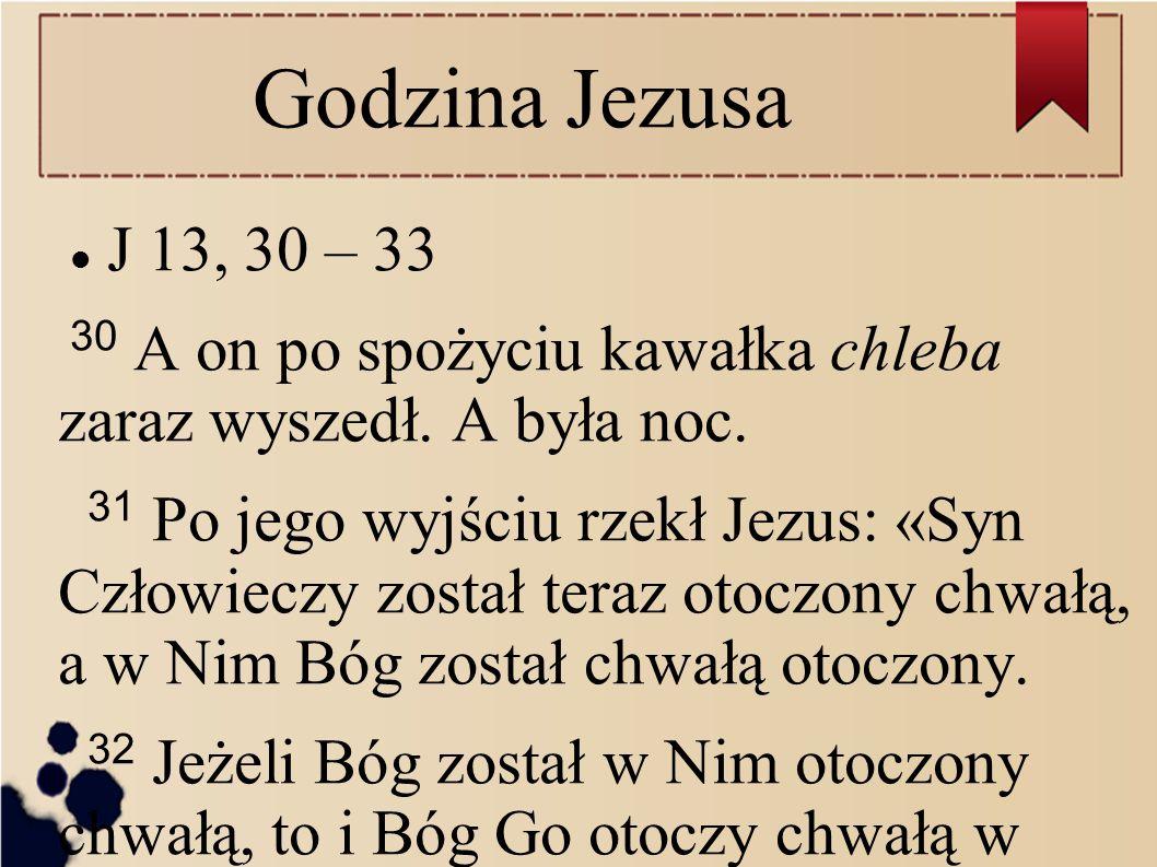 Godzina Jezusa J 13, 30 – 33. 30 A on po spożyciu kawałka chleba zaraz wyszedł. A była noc.