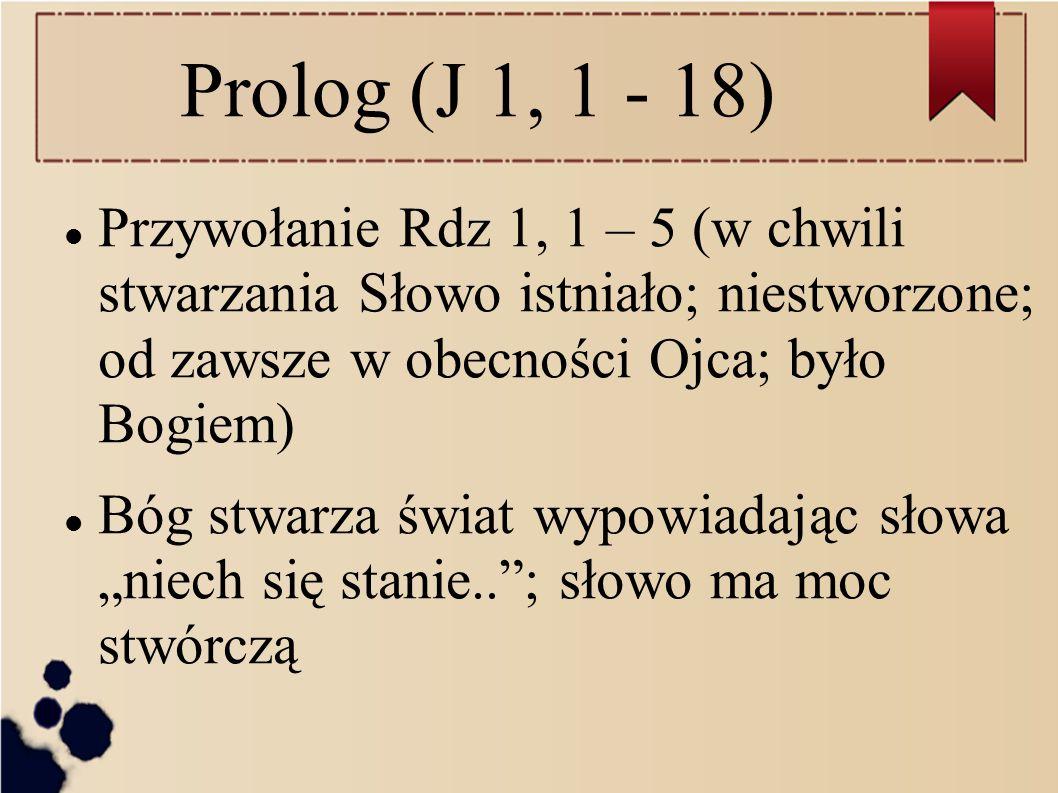 Prolog (J 1, 1 - 18) Przywołanie Rdz 1, 1 – 5 (w chwili stwarzania Słowo istniało; niestworzone; od zawsze w obecności Ojca; było Bogiem)
