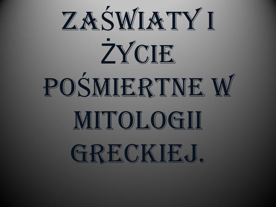ZAŚWIATY I ŻYCIE POŚMIERTNE W MITOLOGII GRECKIEJ.