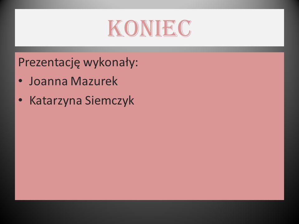 koniec Prezentację wykonały: Joanna Mazurek Katarzyna Siemczyk