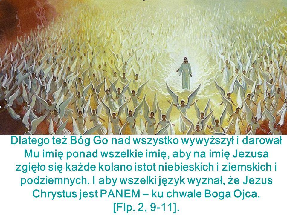 Dlatego też Bóg Go nad wszystko wywyższył i darował Mu imię ponad wszelkie imię, aby na imię Jezusa zgięło się każde kolano istot niebieskich i ziemskich i podziemnych. I aby wszelki język wyznał, że Jezus Chrystus jest PANEM – ku chwale Boga Ojca.