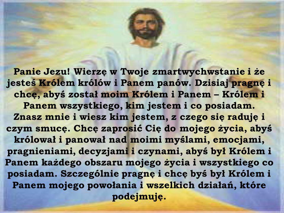 Panie Jezu. Wierzę w Twoje zmartwychwstanie i że jesteś Królem królów i Panem panów.