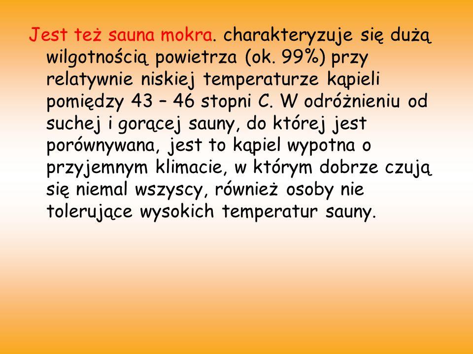 Jest też sauna mokra. charakteryzuje się dużą wilgotnością powietrza (ok.