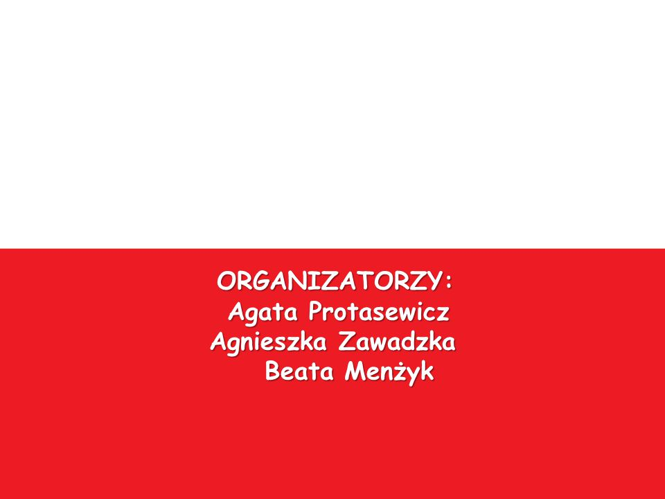 ORGANIZATORZY: Agata Protasewicz Agnieszka Zawadzka Beata Menżyk