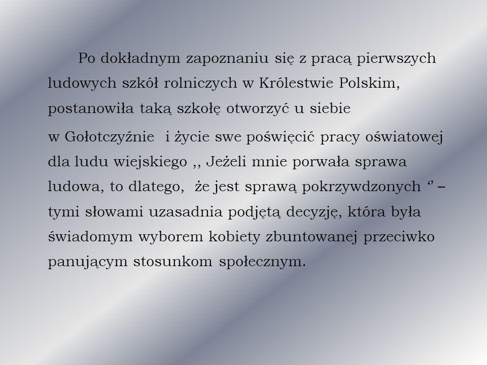Po dokładnym zapoznaniu się z pracą pierwszych ludowych szkół rolniczych w Królestwie Polskim, postanowiła taką szkołę otworzyć u siebie w Gołotczyźnie i życie swe poświęcić pracy oświatowej dla ludu wiejskiego ,, Jeżeli mnie porwała sprawa ludowa, to dlatego, że jest sprawą pokrzywdzonych '' –tymi słowami uzasadnia podjętą decyzję, która była świadomym wyborem kobiety zbuntowanej przeciwko panującym stosunkom społecznym.