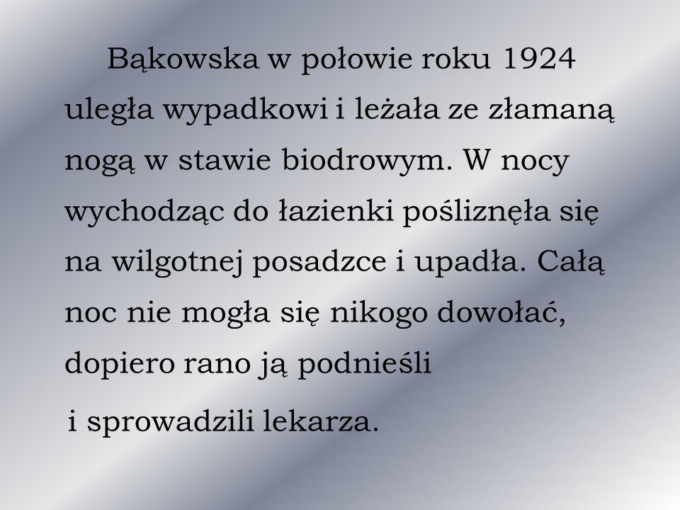 Bąkowska w połowie roku 1924 uległa wypadkowi i leżała ze złamaną nogą w stawie biodrowym. W nocy wychodząc do łazienki pośliznęła się na wilgotnej posadzce i upadła. Całą noc nie mogła się nikogo dowołać, dopiero rano ją podnieśli