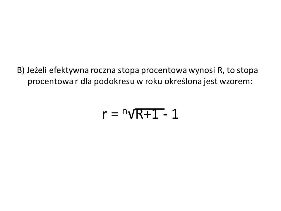 B) Jeżeli efektywna roczna stopa procentowa wynosi R, to stopa procentowa r dla podokresu w roku określona jest wzorem: