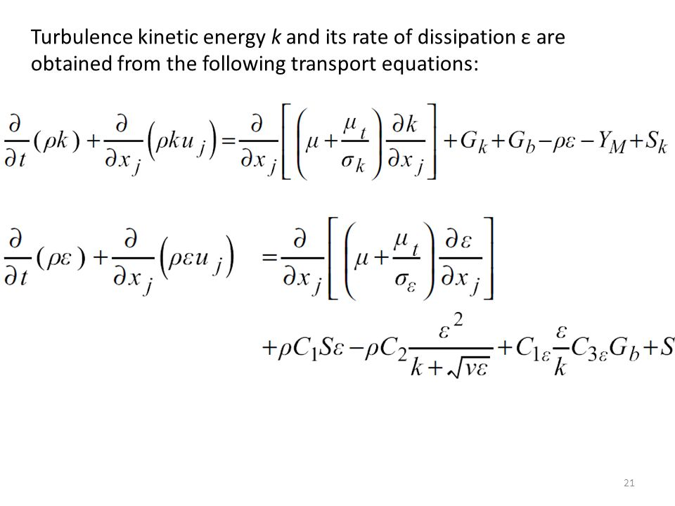 Turbulence kinetic energy k and its rate of dissipation ε are obtained from the following transport equations: