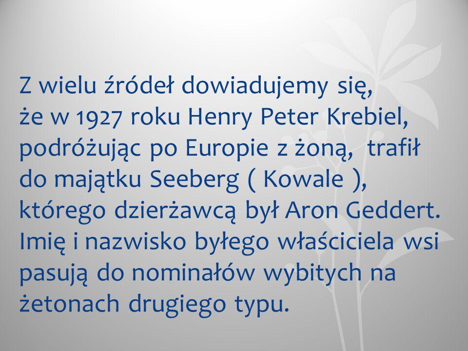 Z wielu źródeł dowiadujemy się, że w 1927 roku Henry Peter Krebiel, podróżując po Europie z żoną, trafił do majątku Seeberg ( Kowale ), którego dzierżawcą był Aron Geddert.