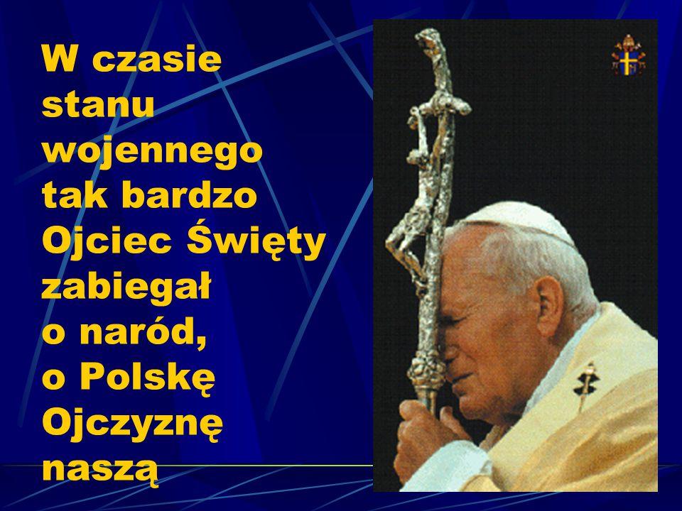 W czasie stanu wojennego tak bardzo Ojciec Święty zabiegał o naród, o Polskę Ojczyznę naszą
