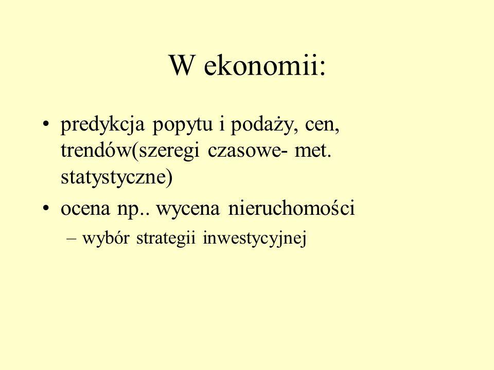 W ekonomii: predykcja popytu i podaży, cen, trendów(szeregi czasowe- met. statystyczne) ocena np.. wycena nieruchomości.