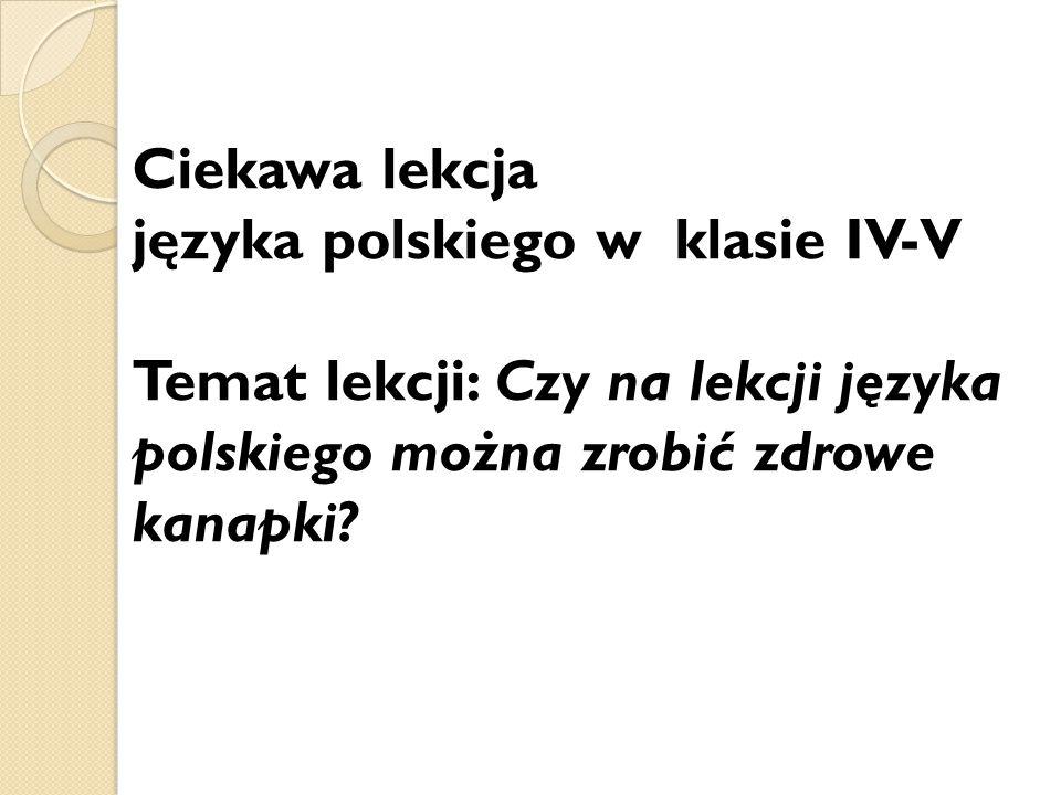 Ciekawa lekcja języka polskiego w klasie IV-V Temat lekcji: Czy na lekcji języka polskiego można zrobić zdrowe kanapki