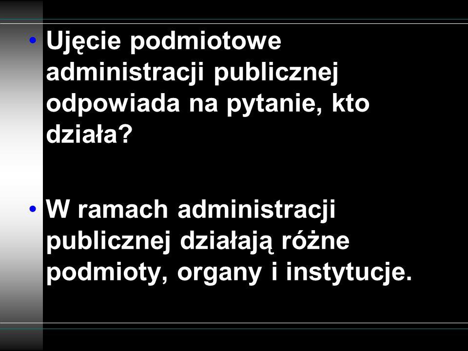 Ujęcie podmiotowe administracji publicznej odpowiada na pytanie, kto działa
