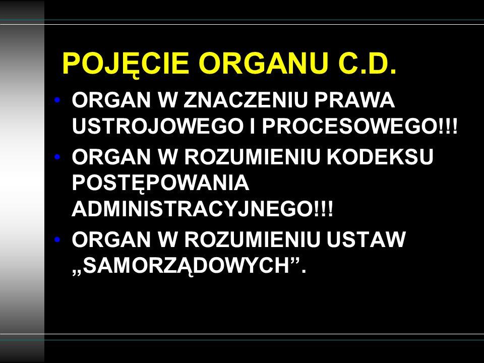 POJĘCIE ORGANU C.D. ORGAN W ZNACZENIU PRAWA USTROJOWEGO I PROCESOWEGO!!! ORGAN W ROZUMIENIU KODEKSU POSTĘPOWANIA ADMINISTRACYJNEGO!!!