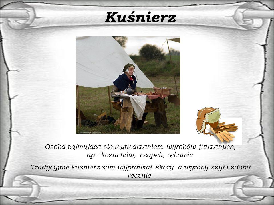 Kuśnierz Osoba zajmująca się wytwarzaniem wyrobów futrzanych, np.: kożuchów, czapek, rękawic.