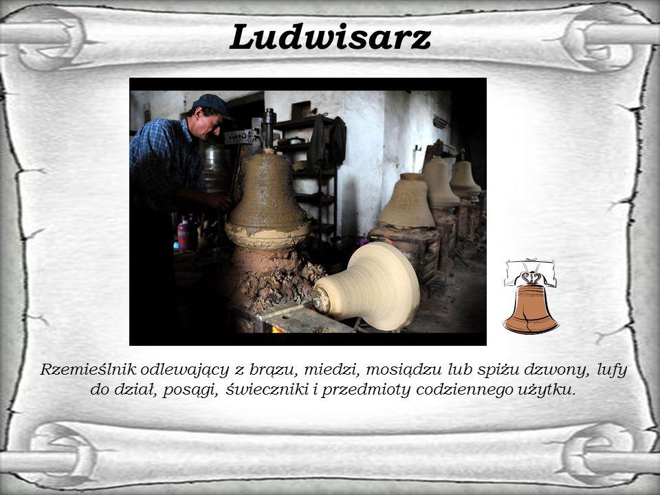 Ludwisarz Rzemieślnik odlewający z brązu, miedzi, mosiądzu lub spiżu dzwony, lufy do dział, posągi, świeczniki i przedmioty codziennego użytku.