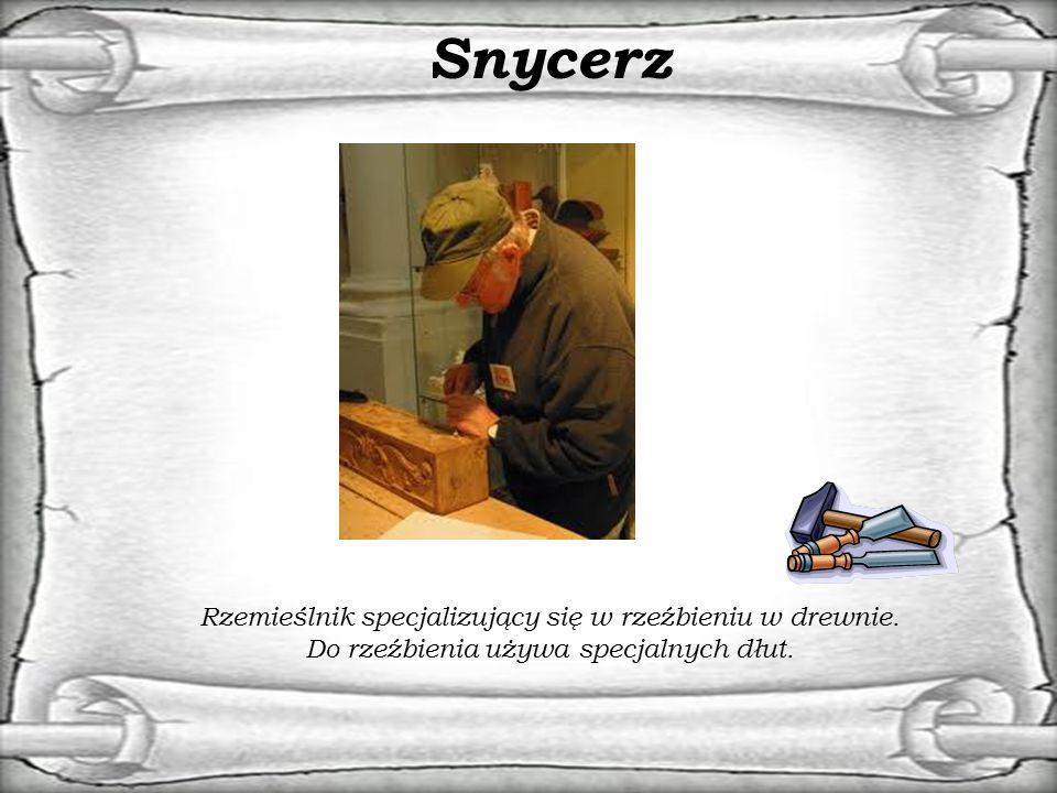 Snycerz Rzemieślnik specjalizujący się w rzeźbieniu w drewnie.