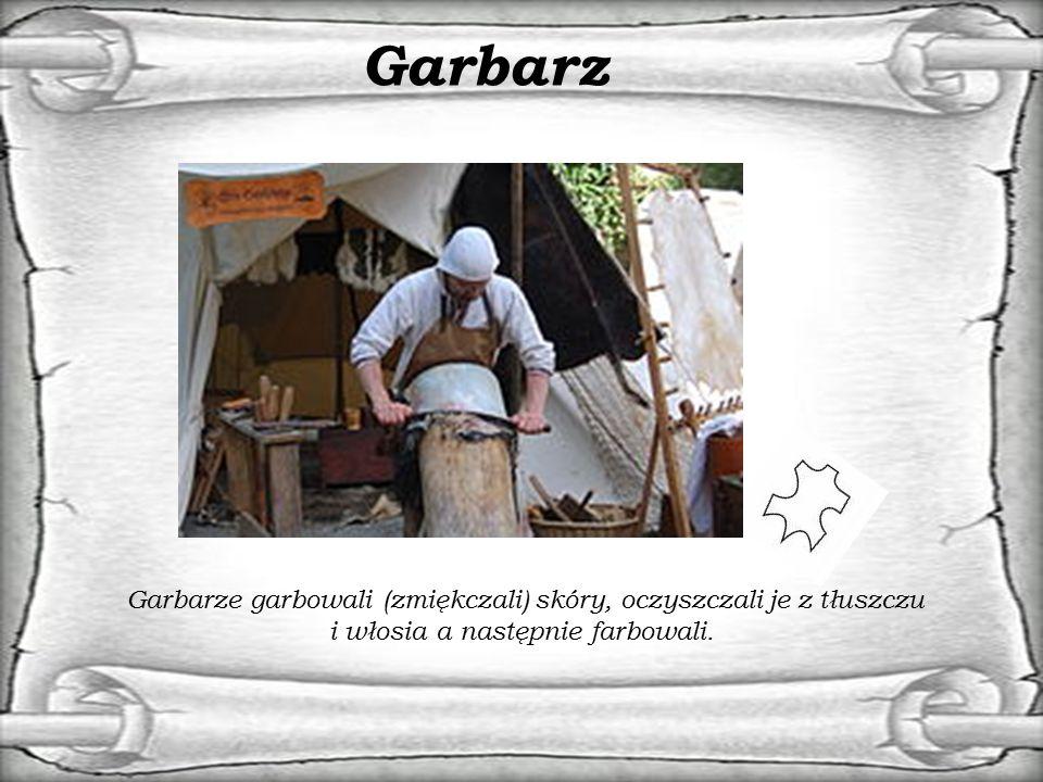 Garbarz Garbarze garbowali (zmiękczali) skóry, oczyszczali je z tłuszczu i włosia a następnie farbowali.