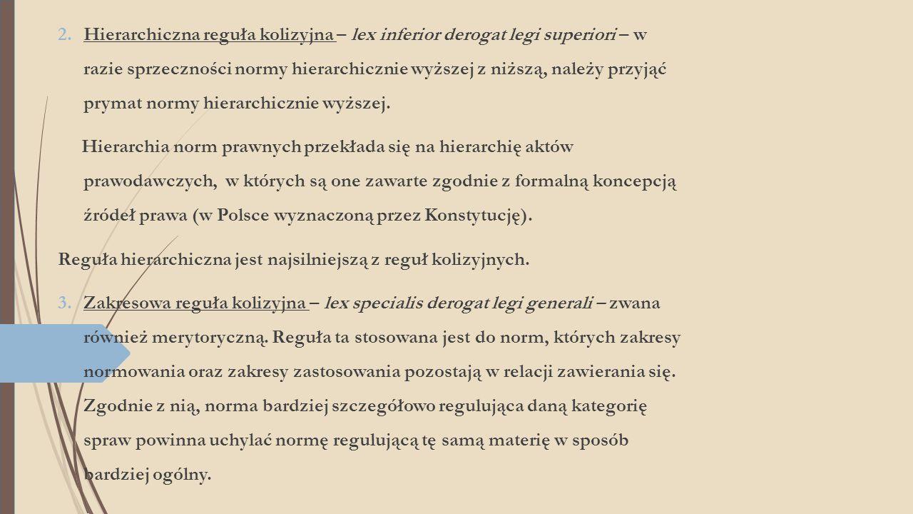 Hierarchiczna reguła kolizyjna – lex inferior derogat legi superiori – w razie sprzeczności normy hierarchicznie wyższej z niższą, należy przyjąć prymat normy hierarchicznie wyższej.