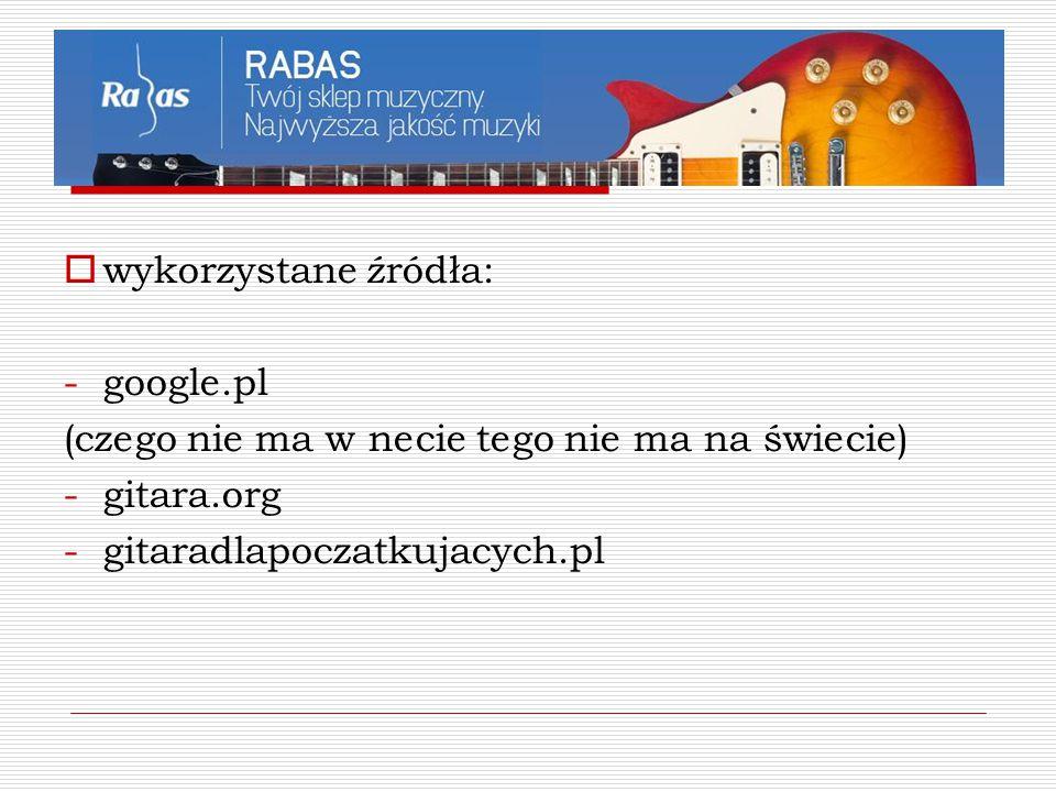 wykorzystane źródła: google.pl. (czego nie ma w necie tego nie ma na świecie) gitara.org.