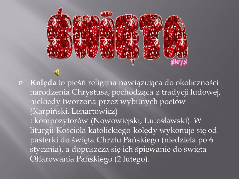 Kolęda to pieśń religijna nawiązująca do okoliczności narodzenia Chrystusa, pochodząca z tradycji ludowej, niekiedy tworzona przez wybitnych poetów (Karpiński, Lenartowicz) i kompozytorów (Nowowiejski, Lutosławski).