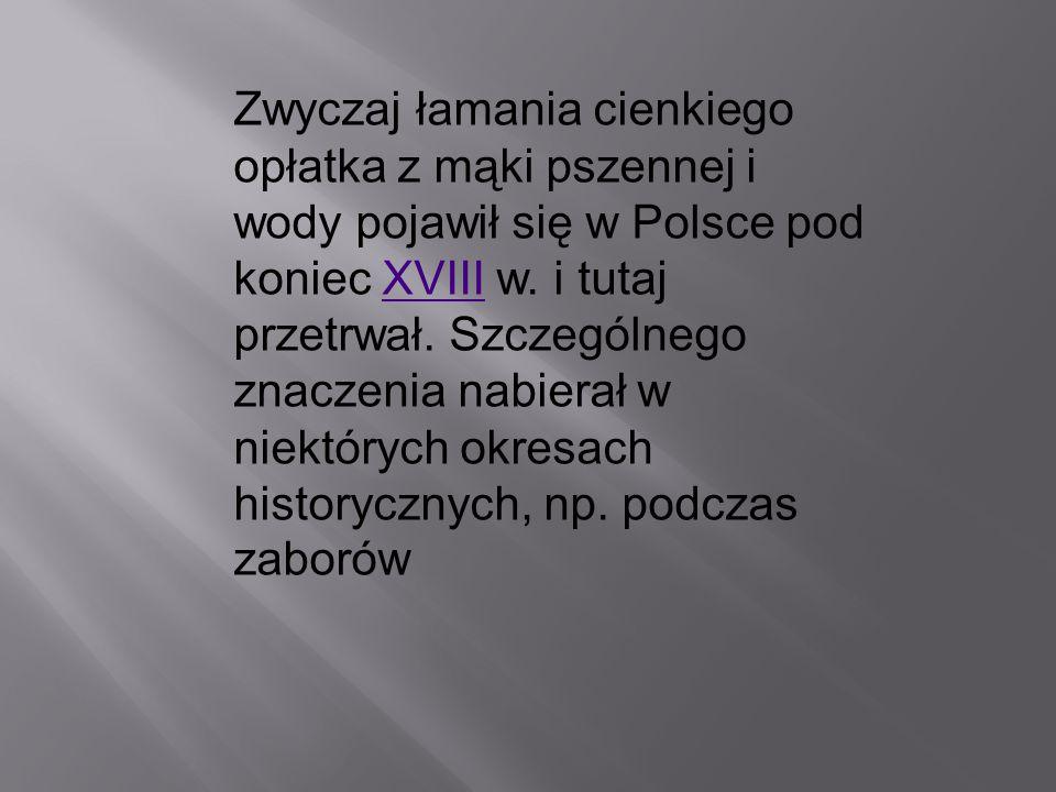 Zwyczaj łamania cienkiego opłatka z mąki pszennej i wody pojawił się w Polsce pod koniec XVIII w.