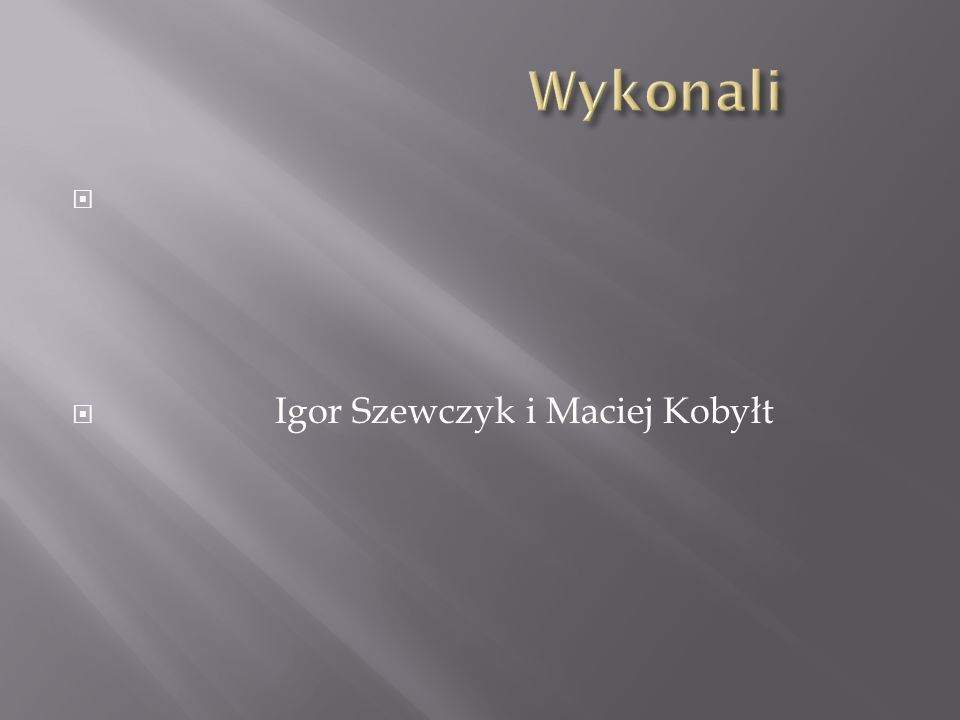 Wykonali Igor Szewczyk i Maciej Kobyłt