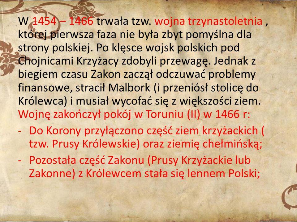W 1454 – 1466 trwała tzw. wojna trzynastoletnia , której pierwsza faza nie była zbyt pomyślna dla strony polskiej. Po klęsce wojsk polskich pod Chojnicami Krzyżacy zdobyli przewagę. Jednak z biegiem czasu Zakon zaczął odczuwać problemy finansowe, stracił Malbork (i przeniósł stolicę do Królewca) i musiał wycofać się z większości ziem. Wojnę zakończył pokój w Toruniu (II) w 1466 r: