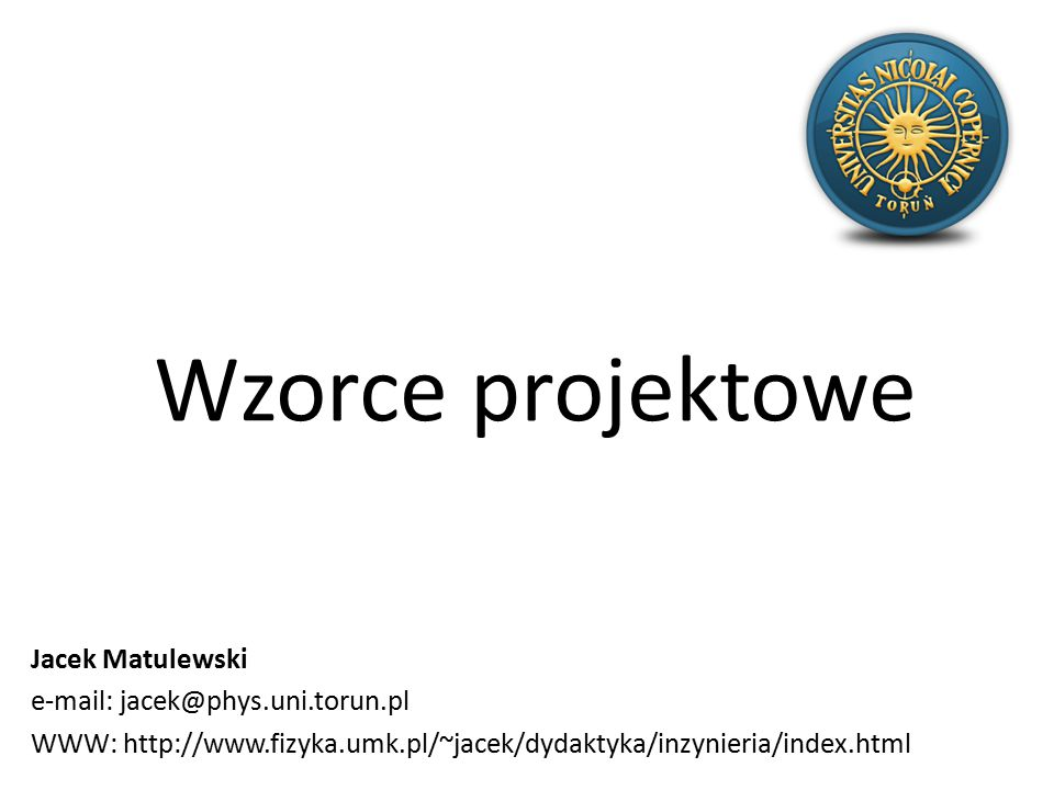 Wzorce projektowe Jacek Matulewski e-mail: jacek@phys.uni.torun.pl