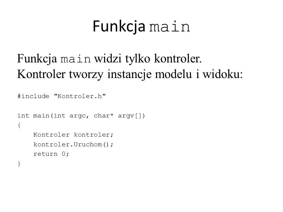 Funkcja main Funkcja main widzi tylko kontroler. Kontroler tworzy instancje modelu i widoku: #include Kontroler.h