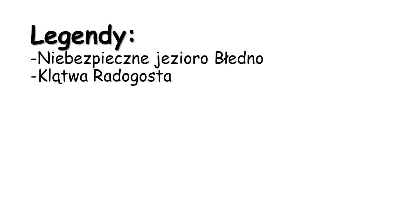 Legendy: -Niebezpieczne jezioro Błedno -Klątwa Radogosta