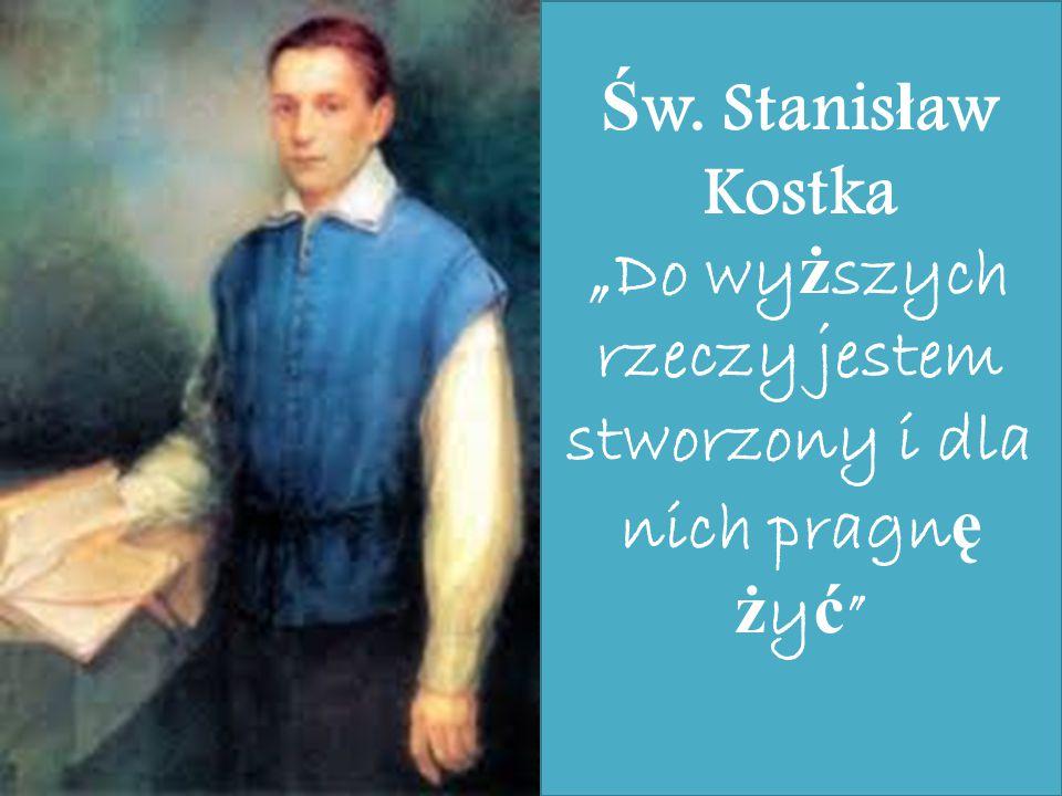 """Św. Stanisław Kostka """"Do wyższych rzeczy jestem stworzony i dla nich pragnę żyć"""