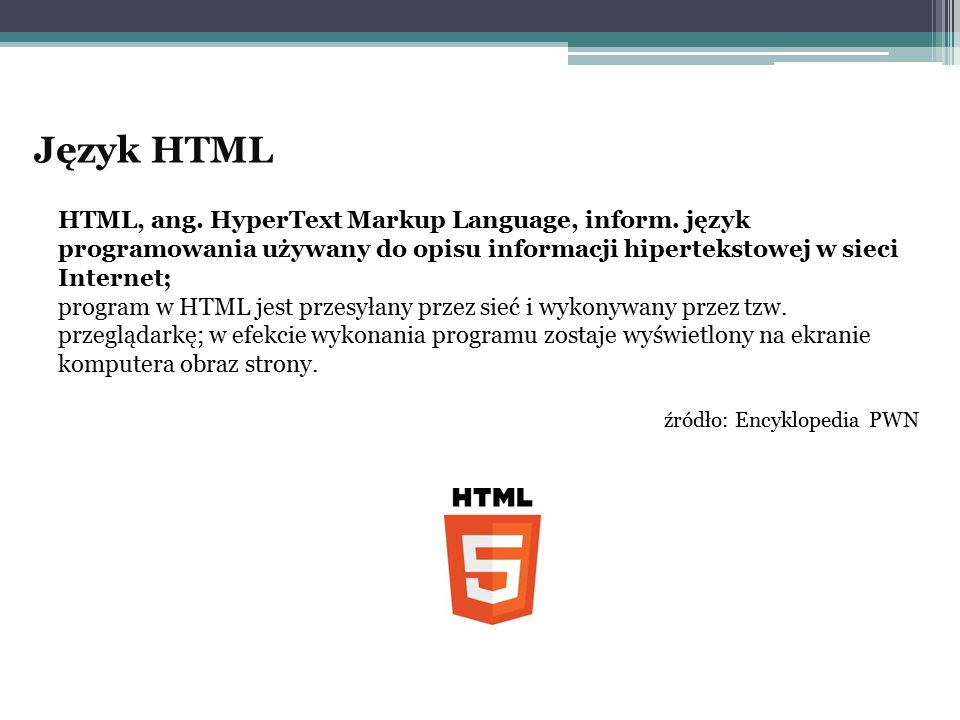 Język HTML HTML, ang. HyperText Markup Language, inform. język programowania używany do opisu informacji hipertekstowej w sieci Internet;