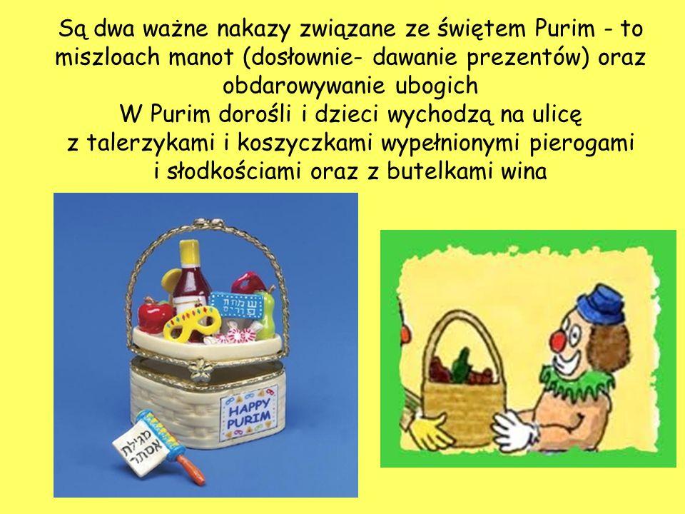 Są dwa ważne nakazy związane ze świętem Purim - to miszloach manot (dosłownie- dawanie prezentów) oraz obdarowywanie ubogich W Purim dorośli i dzieci wychodzą na ulicę z talerzykami i koszyczkami wypełnionymi pierogami i słodkościami oraz z butelkami wina