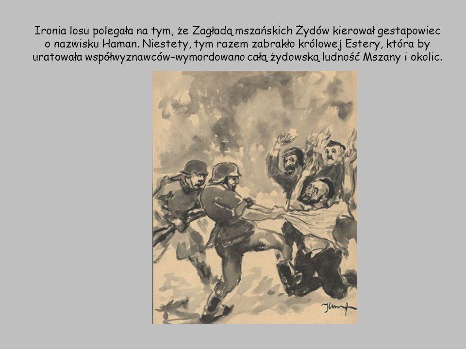 Ironia losu polegała na tym, że Zagładą mszańskich Żydów kierował gestapowiec o nazwisku Haman.