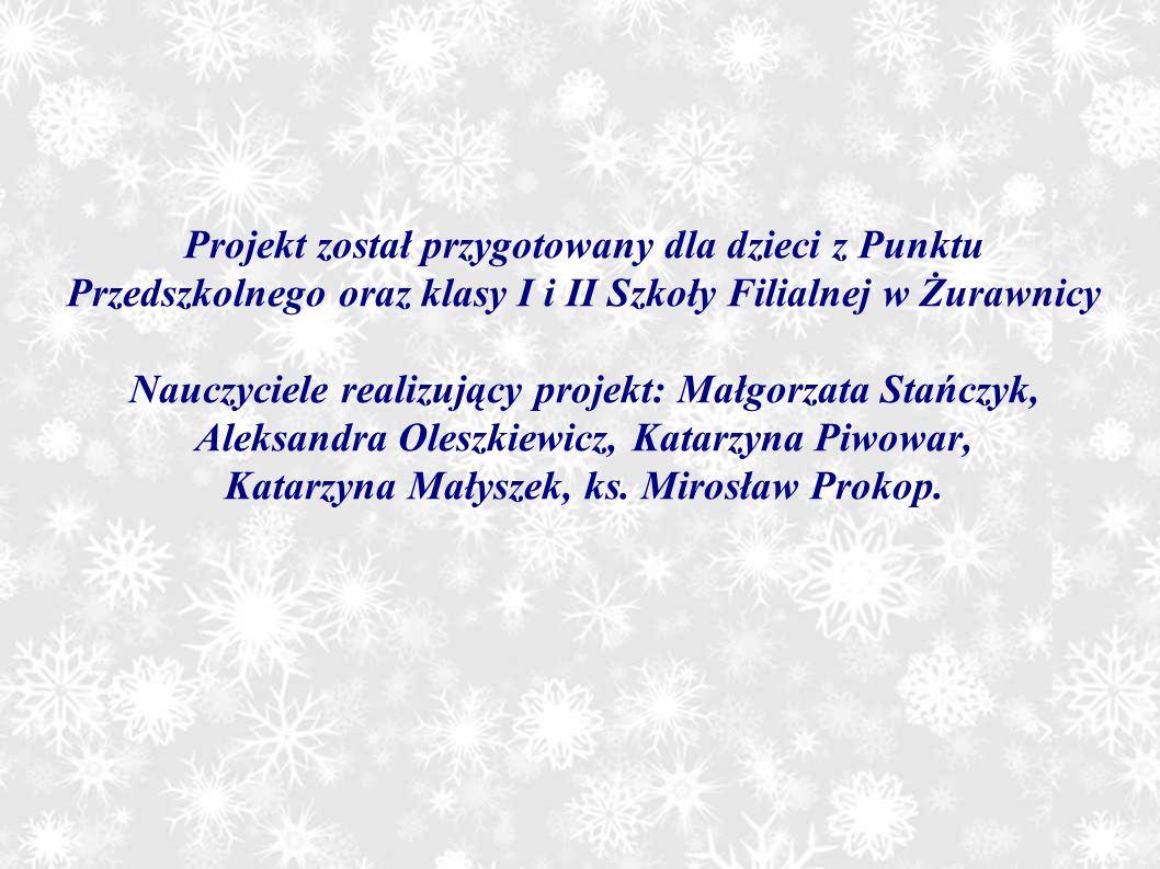 Projekt został przygotowany dla dzieci z Punktu Przedszkolnego oraz klasy I i II Szkoły Filialnej w Żurawnicy Nauczyciele realizujący projekt: Małgorzata Stańczyk, Aleksandra Oleszkiewicz, Katarzyna Piwowar, Katarzyna Małyszek, ks.