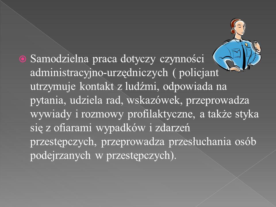 Samodzielna praca dotyczy czynności administracyjno-urzędniczych ( policjant utrzymuje kontakt z ludźmi, odpowiada na pytania, udziela rad, wskazówek, przeprowadza wywiady i rozmowy profilaktyczne, a także styka się z ofiarami wypadków i zdarzeń przestępczych, przeprowadza przesłuchania osób podejrzanych w przestępczych).