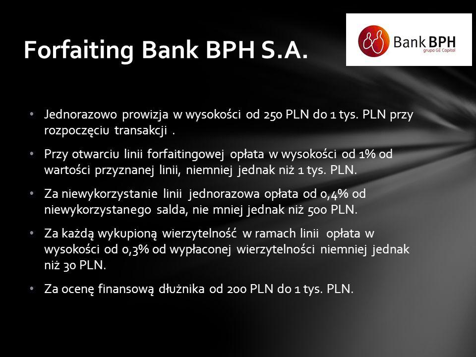 Forfaiting Bank BPH S.A. Jednorazowo prowizja w wysokości od 250 PLN do 1 tys. PLN przy rozpoczęciu transakcji .