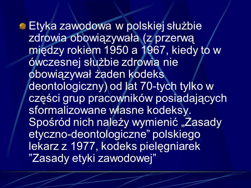 Etyka zawodowa w polskiej służbie zdrowia obowiązywała (z przerwą między rokiem 1950 a 1967, kiedy to w ówczesnej służbie zdrowia nie obowiązywał żaden kodeks deontologiczny) od lat 70-tych tylko w części grup pracowników posiadających sformalizowane własne kodeksy.