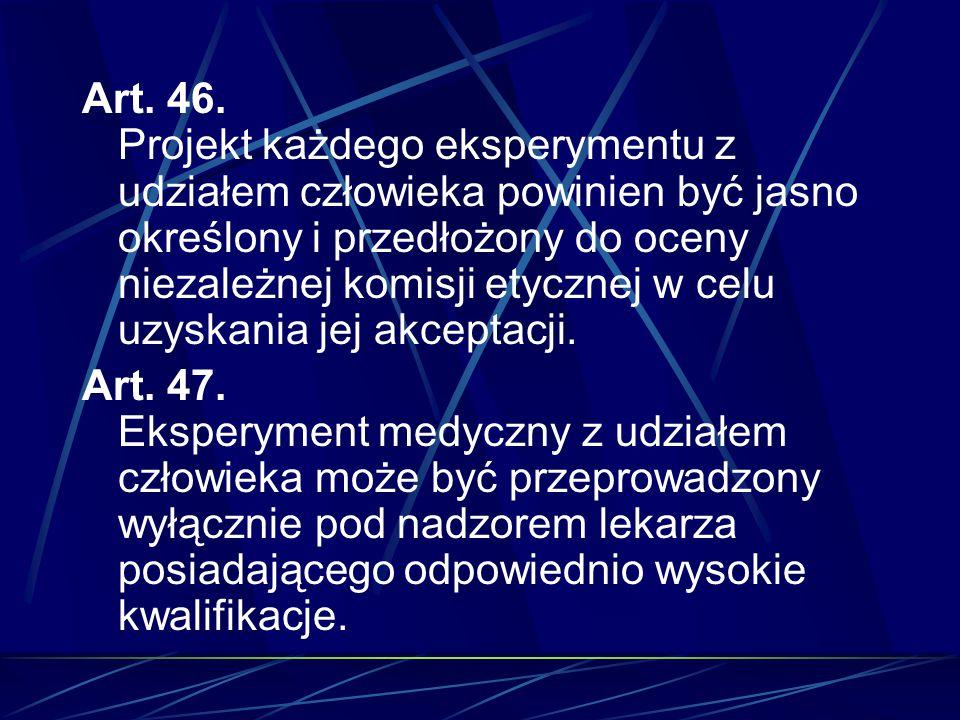 Art. 46. Projekt każdego eksperymentu z udziałem człowieka powinien być jasno określony i przedłożony do oceny niezależnej komisji etycznej w celu uzyskania jej akceptacji.