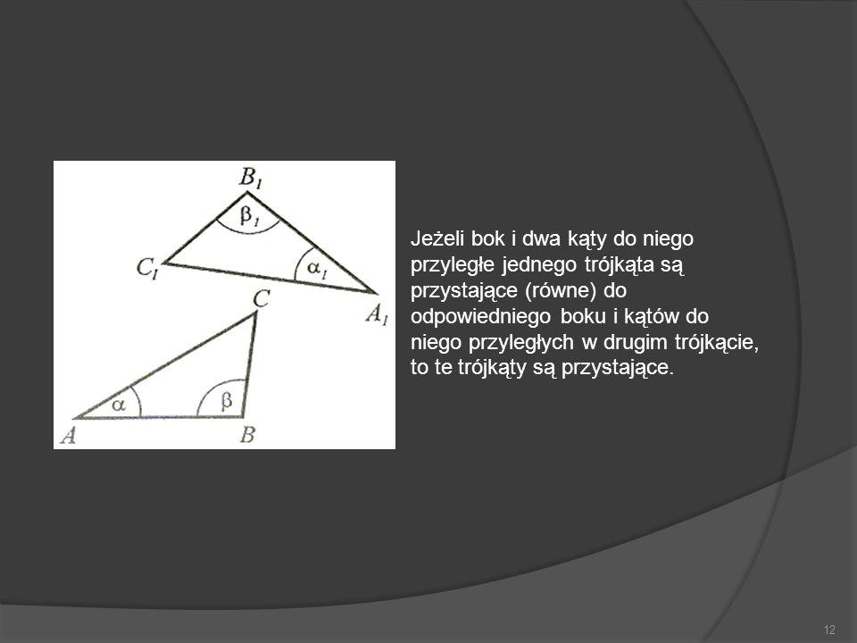 Jeżeli bok i dwa kąty do niego przyległe jednego trójkąta są przystające (równe) do odpowiedniego boku i kątów do niego przyległych w drugim trójkącie, to te trójkąty są przystające.