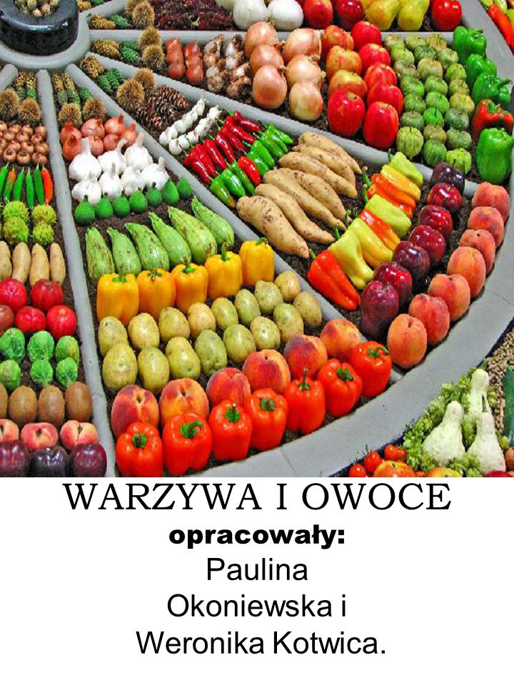 WARZYWA I OWOCE opracowały: Paulina Okoniewska i Weronika Kotwica.