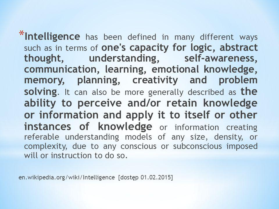 Intelligence has been defined in many different ways such as in terms of one s capacity for logic, abstract thought, understanding, self-awareness, communication, learning, emotional knowledge, memory, planning, creativity and problem solving. It can also be more generally described as the ability to perceive and/or retain knowledge or information and apply it to itself or other instances of knowledge or information creating referable understanding models of any size, density, or complexity, due to any conscious or subconscious imposed will or instruction to do so.