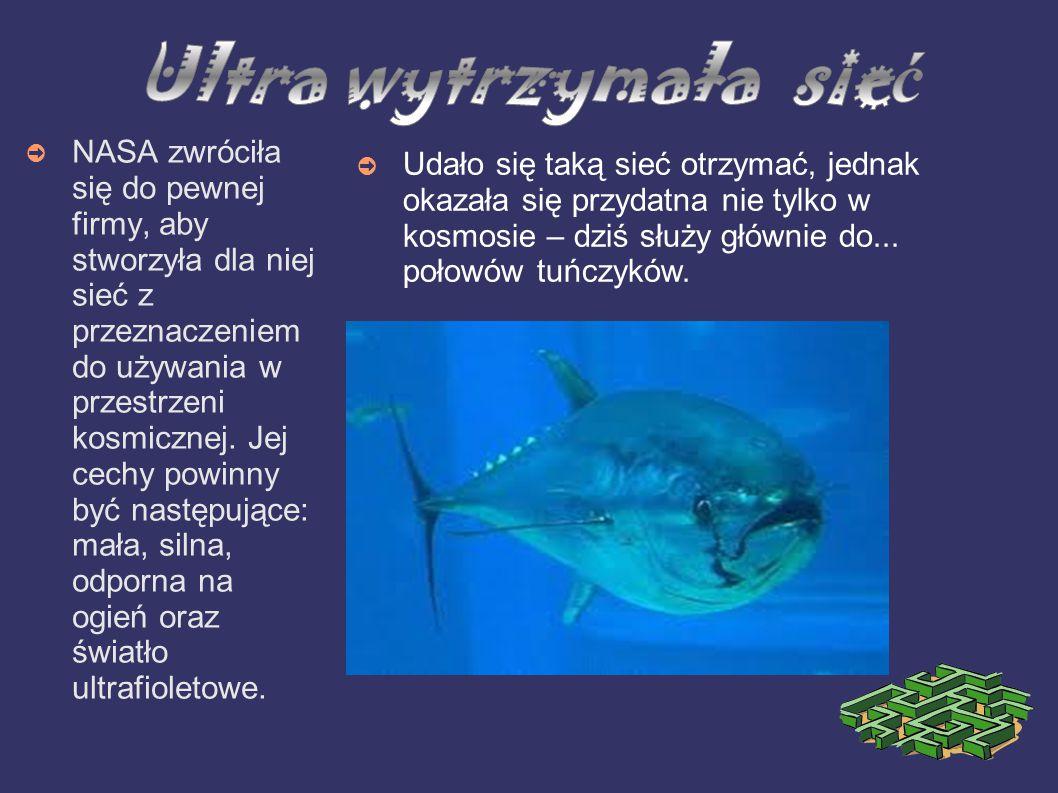 Ultra wytrzymała sieć Udało się taką sieć otrzymać, jednak okazała się przydatna nie tylko w kosmosie – dziś służy głównie do... połowów tuńczyków.